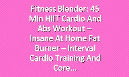 Fitness Blender: 45 Min HIIT Cardio and Abs Workout – Insane At Home Fat Burner – Interval Cardio Training and Core
