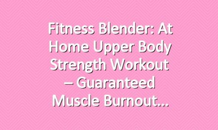 Fitness Blender: At Home Upper Body Strength Workout – Guaranteed Muscle Burnout