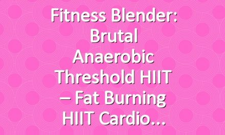 Fitness Blender: Brutal Anaerobic Threshold HIIT – Fat Burning HIIT Cardio