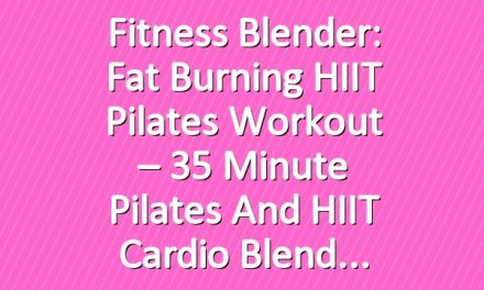 Fitness Blender: Fat Burning HIIT Pilates Workout – 35 Minute Pilates and HIIT Cardio Blend