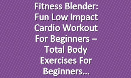 Fitness Blender: Fun Low Impact Cardio Workout for Beginners – Total Body Exercises for Beginners