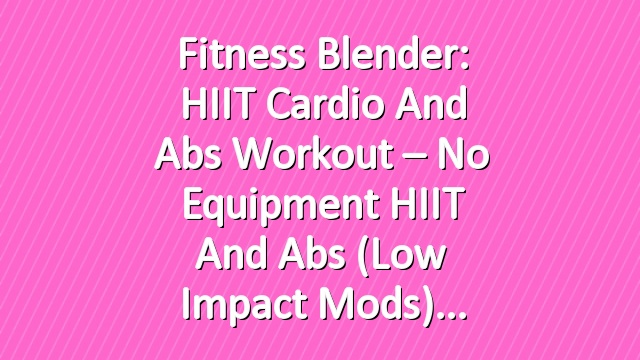 Fitness Blender: HIIT Cardio and Abs Workout – No Equipment HIIT and Abs (Low Impact Mods)
