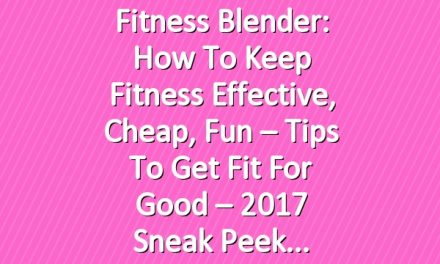 Fitness Blender: How to Keep Fitness Effective, Cheap, Fun – Tips to Get Fit for Good – 2017 Sneak Peek