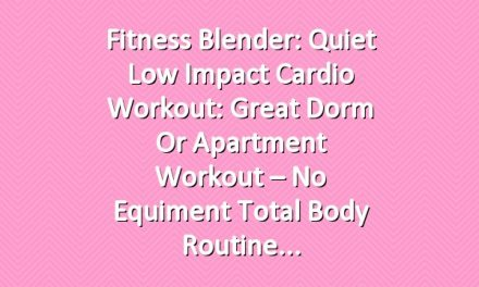 Fitness Blender: Quiet Low Impact Cardio Workout: Great Dorm or Apartment Workout – No Equiment Total Body Routine
