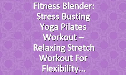 Fitness Blender: Stress Busting Yoga Pilates Workout – Relaxing Stretch Workout for Flexibility