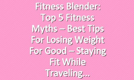 Fitness Blender: Top 5 Fitness Myths – Best Tips for Losing Weight for Good – Staying Fit While Traveling