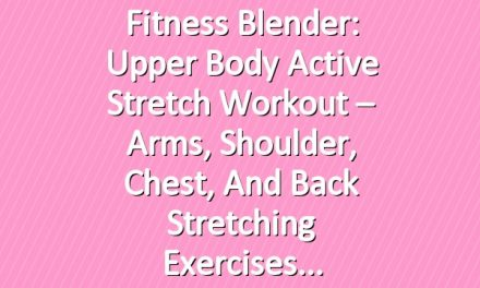 Fitness Blender: Upper Body Active Stretch Workout – Arms, Shoulder, Chest, and Back Stretching Exercises