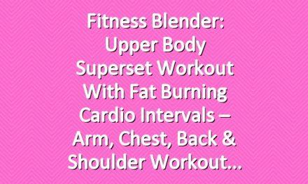 Fitness Blender: Upper Body Superset Workout with Fat Burning Cardio Intervals – Arm, Chest, Back & Shoulder Workout