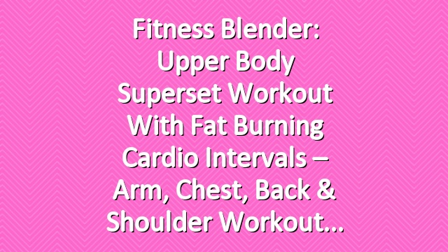 Fitness Blender: Upper Body Superset Workout with Fat Burning Cardio Intervals – Arm, Chest, Back & Shoulder Workout