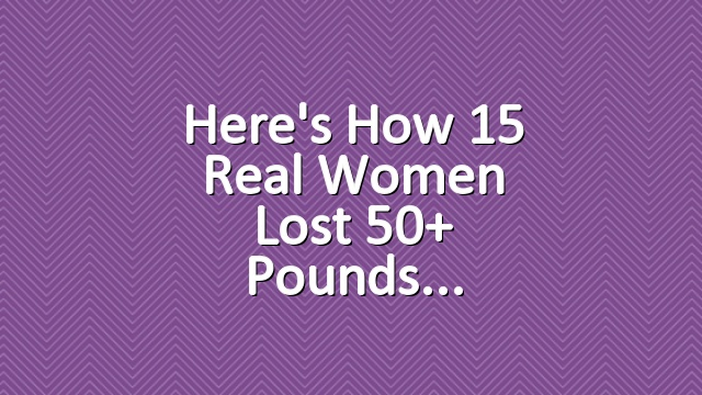 Here's How 15 Real Women Lost 50+ Pounds