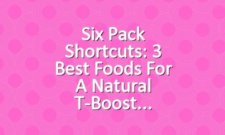 Six Pack Shortcuts: 3 Best Foods For A Natural T-Boost