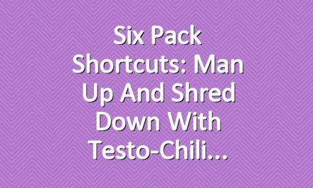 Six Pack Shortcuts: Man Up And Shred Down With Testo-Chili