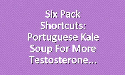 Six Pack Shortcuts: Portuguese Kale Soup For More Testosterone