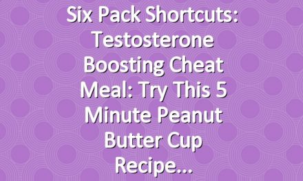 Six Pack Shortcuts: Testosterone Boosting Cheat Meal: Try This 5 Minute Peanut Butter Cup Recipe