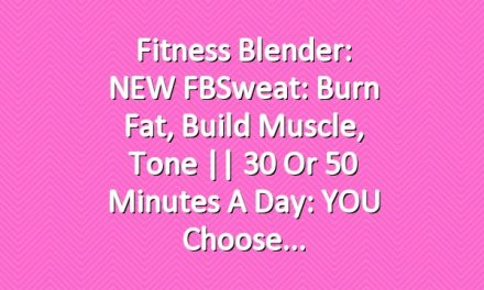 Fitness Blender: NEW FBSweat: Burn Fat, Build Muscle, Tone || 30 or 50 Minutes a Day: YOU Choose