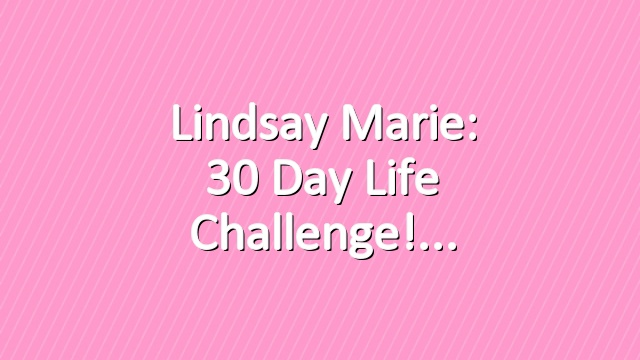 Lindsay Marie: 30 Day Life Challenge!