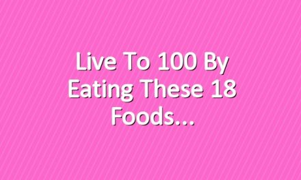 Live to 100 By Eating These 18 Foods