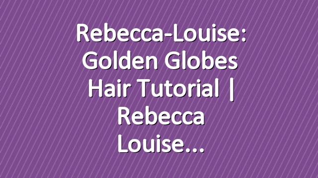 Rebecca-Louise: Golden Globes Hair Tutorial | Rebecca Louise