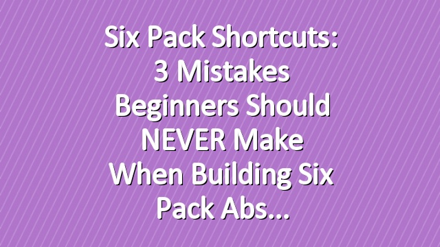 Six Pack Shortcuts: 3 Mistakes Beginners Should NEVER Make When Building Six Pack Abs
