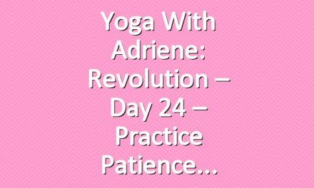 Yoga With Adriene: Revolution – Day 24 – Practice Patience