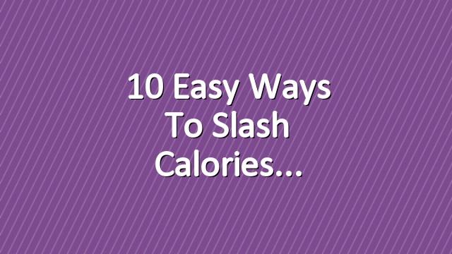 10 Easy Ways To Slash Calories
