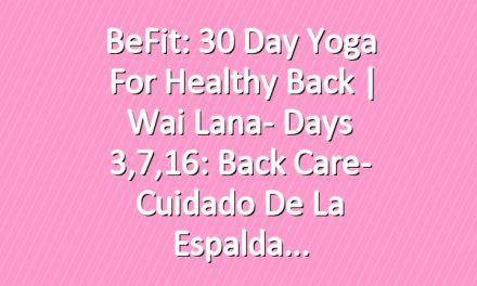 BeFit: 30 Day Yoga for Healthy Back | Wai Lana- Days 3,7,16: Back Care- Cuidado de la espalda