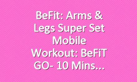 BeFit: Arms & Legs Super Set Mobile Workout: BeFiT GO- 10 Mins