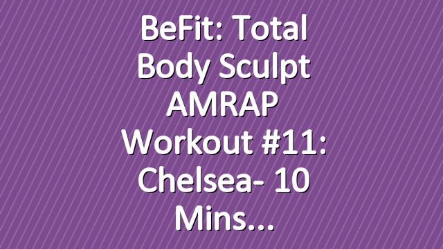BeFit: Total Body Sculpt AMRAP Workout #11: Chelsea- 10 Mins