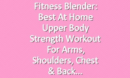 Fitness Blender: Best At Home Upper Body Strength Workout for Arms, Shoulders, Chest & Back