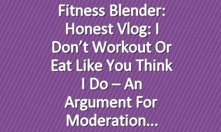 Fitness Blender: Honest Vlog: I don't workout or eat like you think I do – An argument for moderation