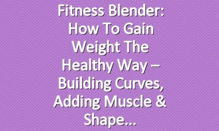 Fitness Blender: How to Gain Weight the Healthy Way – Building Curves, Adding Muscle & Shape