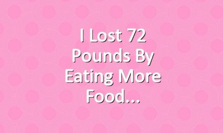 I Lost 72 Pounds By Eating More Food