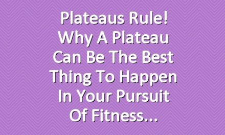 Plateaus Rule! Why a Plateau Can Be the Best Thing to Happen in Your Pursuit of Fitness