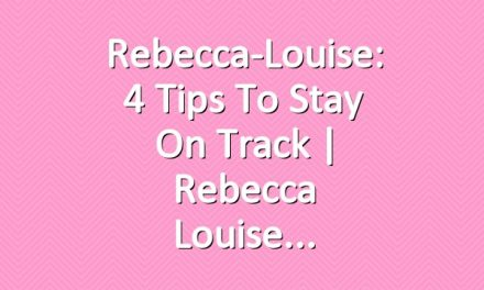 Rebecca-Louise: 4 Tips to Stay on Track | Rebecca Louise