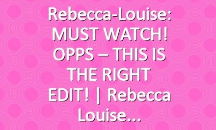 Rebecca-Louise: MUST WATCH! OPPS – THIS IS THE RIGHT EDIT! | Rebecca Louise