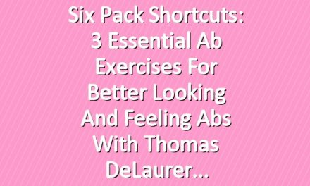 Six Pack Shortcuts: 3 Essential Ab Exercises For Better Looking And Feeling Abs With Thomas DeLaurer