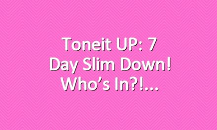 Toneit UP: 7 Day Slim Down! Who's in?!