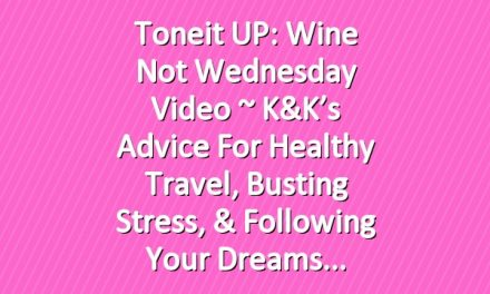Toneit UP: Wine Not Wednesday Video ~ K&K's Advice For Healthy Travel, Busting Stress, & Following Your Dreams