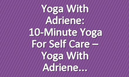 Yoga With Adriene: 10-Minute Yoga For Self Care – Yoga With Adriene