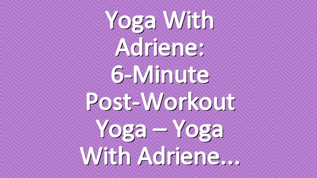 Yoga With Adriene: 6-Minute Post-Workout Yoga – Yoga With Adriene