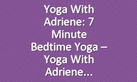 Yoga With Adriene: 7 Minute Bedtime Yoga – Yoga With Adriene