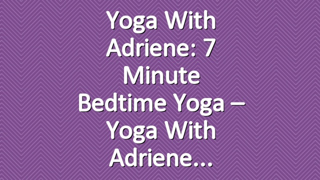 Yoga With Adriene: 7 Minute Bedtime Yoga – Yoga With Adriene