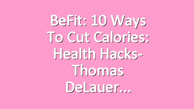 BeFit: 10 ways to Cut Calories: Health Hacks- Thomas DeLauer