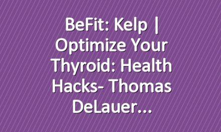BeFit: Kelp | Optimize Your Thyroid: Health Hacks- Thomas DeLauer