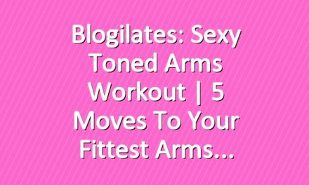 Blogilates: Sexy Toned Arms Workout   5 Moves to Your Fittest Arms