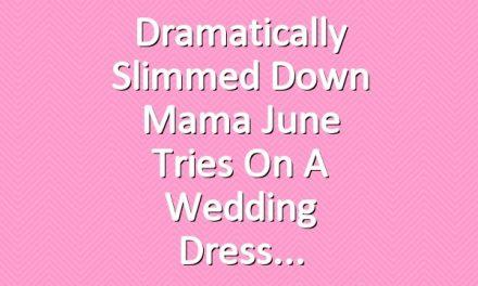 Dramatically Slimmed Down Mama June Tries On a Wedding Dress