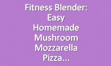 Fitness Blender: Easy Homemade Mushroom Mozzarella Pizza