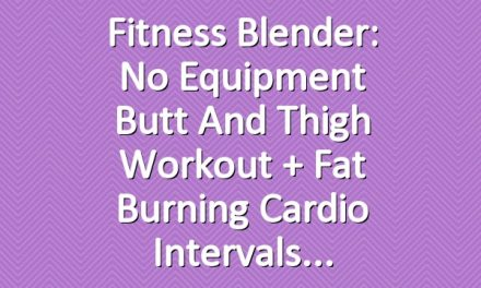 Fitness Blender: No Equipment Butt and Thigh Workout + Fat Burning Cardio Intervals