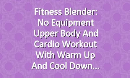 Fitness Blender: No Equipment Upper Body and Cardio Workout with Warm Up and Cool Down