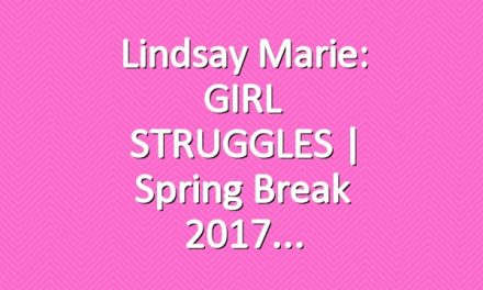 Lindsay Marie: GIRL STRUGGLES | Spring Break 2017